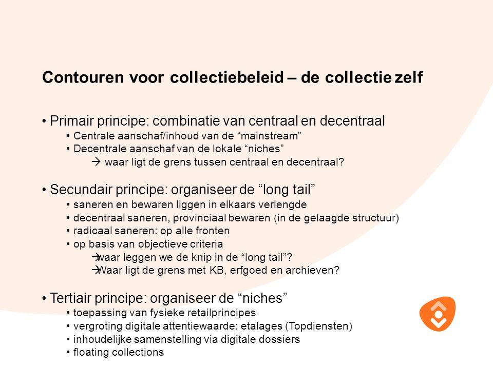 Contouren voor collectiebeleid – de collectie zelf Primair principe: combinatie van centraal en decentraal Centrale aanschaf/inhoud van de mainstream Decentrale aanschaf van de lokale niches  waar ligt de grens tussen centraal en decentraal.
