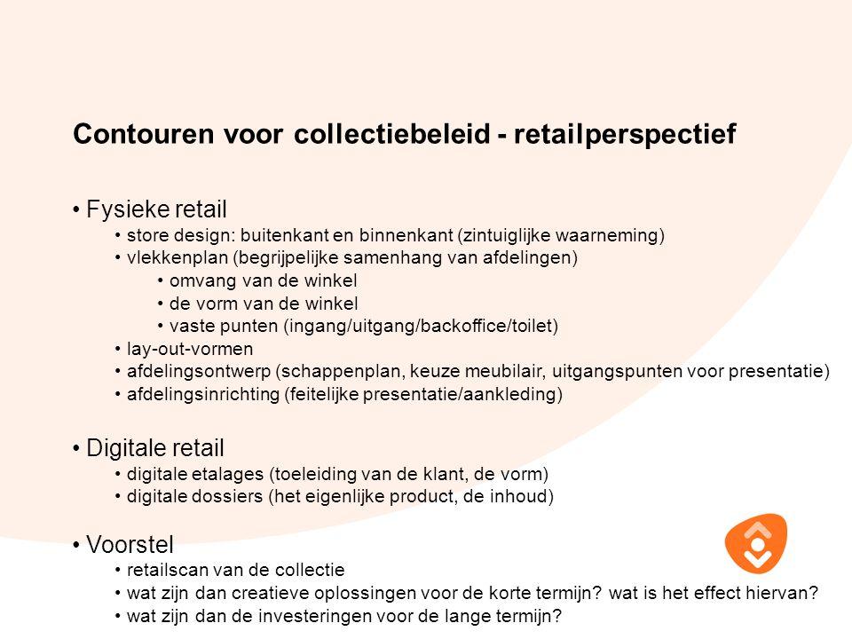 Contouren voor collectiebeleid - retailperspectief Fysieke retail store design: buitenkant en binnenkant (zintuiglijke waarneming) vlekkenplan (begrijpelijke samenhang van afdelingen) omvang van de winkel de vorm van de winkel vaste punten (ingang/uitgang/backoffice/toilet) lay-out-vormen afdelingsontwerp (schappenplan, keuze meubilair, uitgangspunten voor presentatie) afdelingsinrichting (feitelijke presentatie/aankleding) Digitale retail digitale etalages (toeleiding van de klant, de vorm) digitale dossiers (het eigenlijke product, de inhoud) Voorstel retailscan van de collectie wat zijn dan creatieve oplossingen voor de korte termijn.