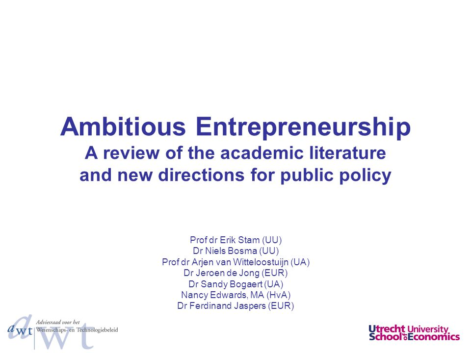 Ambitious Entrepreneurship A review of the academic literature and new directions for public policy Prof dr Erik Stam (UU) Dr Niels Bosma (UU) Prof dr