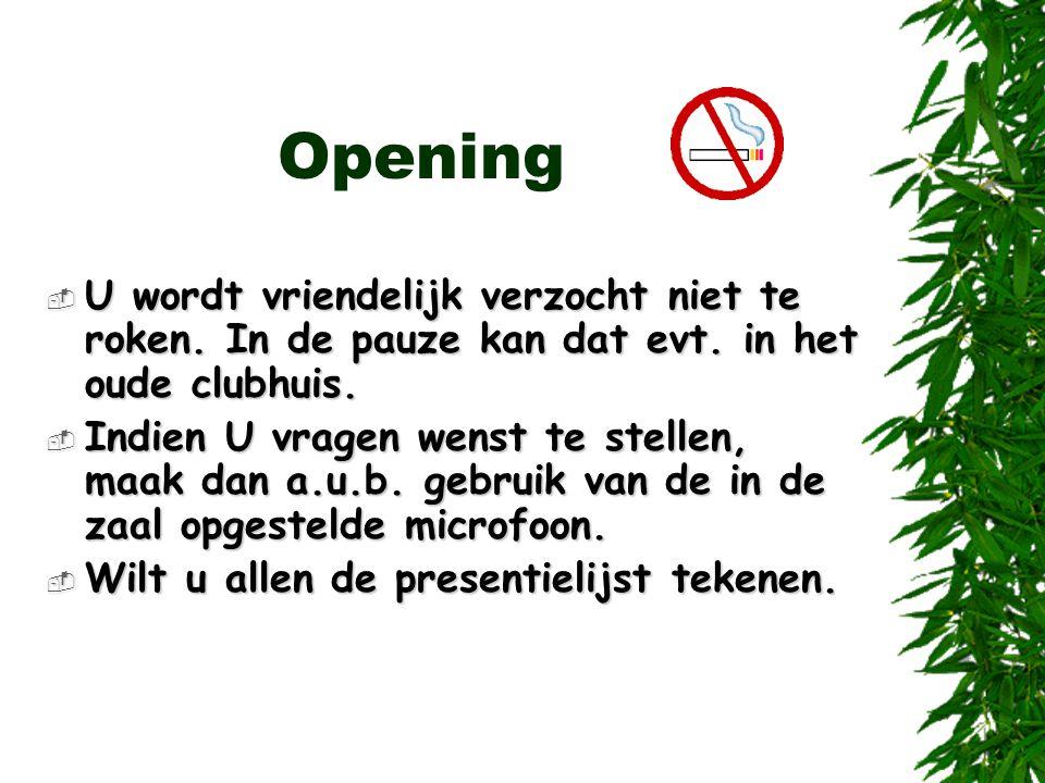 Opening  U wordt vriendelijk verzocht niet te roken. In de pauze kan dat evt. in het oude clubhuis.  Indien U vragen wenst te stellen, maak dan a.u.