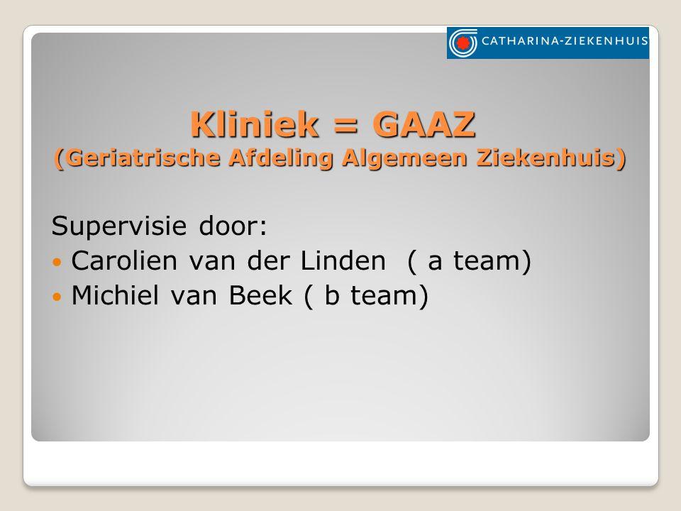 Kliniek = GAAZ (Geriatrische Afdeling Algemeen Ziekenhuis) Supervisie door: Carolien van der Linden ( a team) Michiel van Beek ( b team)