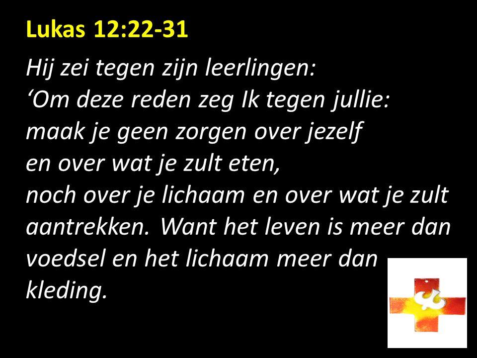 Lukas 12:22-31 Hij zei tegen zijn leerlingen: 'Om deze reden zeg Ik tegen jullie: maak je geen zorgen over jezelf en over wat je zult eten, noch over