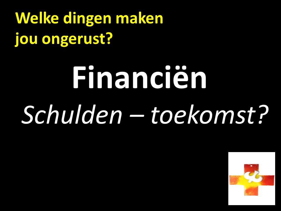 Welke dingen maken jou ongerust? Financiën Schulden – toekomst?