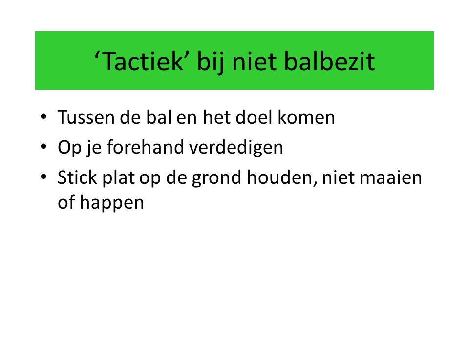 'Tactiek' bij niet balbezit Tussen de bal en het doel komen Op je forehand verdedigen Stick plat op de grond houden, niet maaien of happen