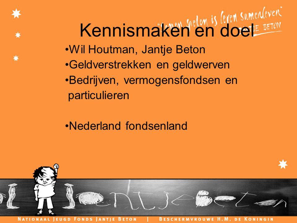 Kennismaken en doel Wil Houtman, Jantje Beton Geldverstrekken en geldwerven Bedrijven, vermogensfondsen en particulieren Nederland fondsenland