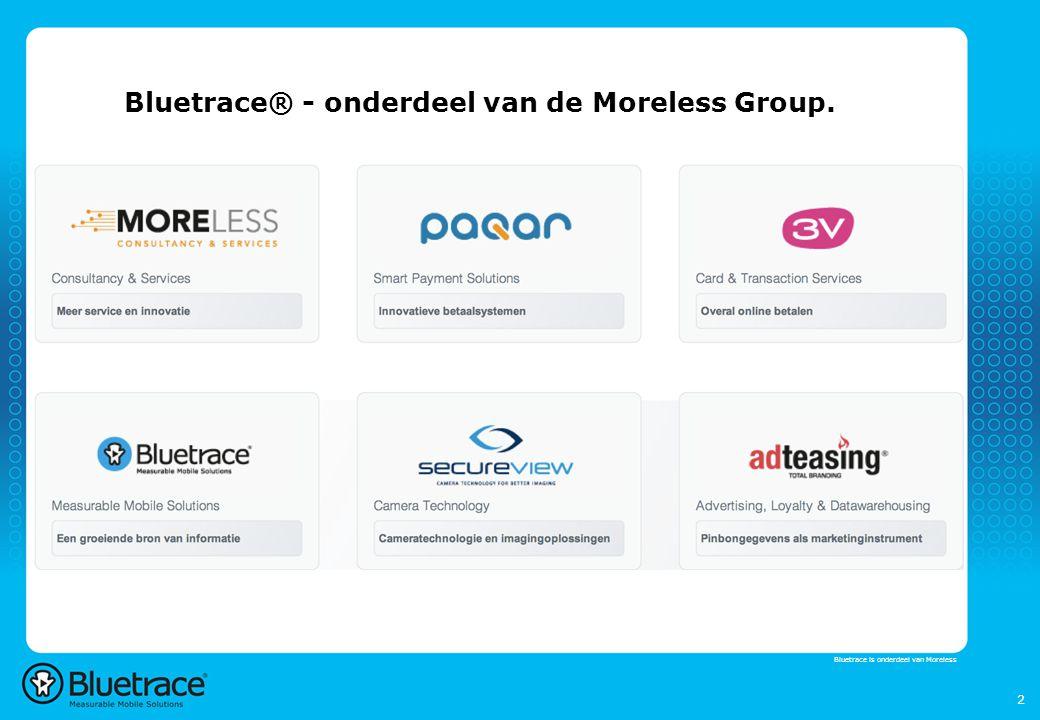 3 Bluetrace® Installed Base  Bluetrace systemen in meer dan 70 landen, via 25 partners  In Nederland verkoop en installatie door Bluetrace zelf, ca 150 campings sinds 2005, oa Landal Burgh Haamstede, Stoetenslagh, De Rotonde, Ter Spegelt, De Wildhoeve e.va  Combinatie van 1 of meerdere (de)centrale Internetlijn(en), een snelle backbone(300 Mbps) en professionale Wi-Fi Access Points: 2.4 en 5 Ghz  Wi-Fi Marketing Campagne Manager en Wi-Fi tracking Prijzen  Eemalig 695 - 895 euro per unit, Licentie 199 euro per jaar, per unit Inclusief Wi-Fi tracking en Wi-Fi marketing Bluetrace is part of the Moreless group Voorbeeld Gemeente Gouda:  Buiten/binnen units centrale lokatie->