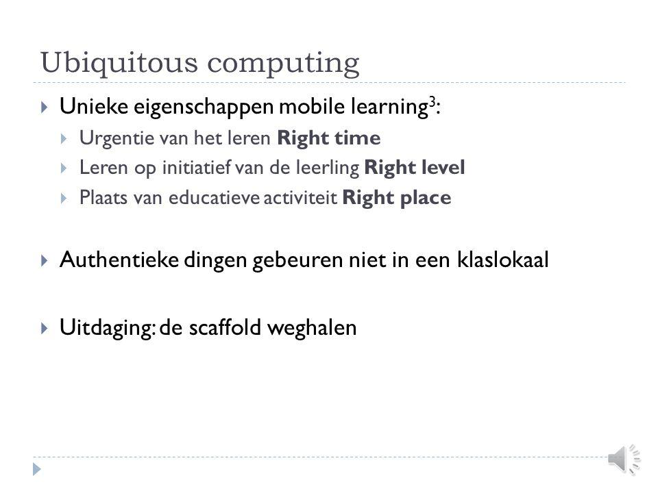 Ubiquitous computing  Unieke eigenschappen mobile learning 3 :  Urgentie van het leren Right time  Leren op initiatief van de leerling Right level  Plaats van educatieve activiteit Right place  Authentieke dingen gebeuren niet in een klaslokaal  Uitdaging: de scaffold weghalen