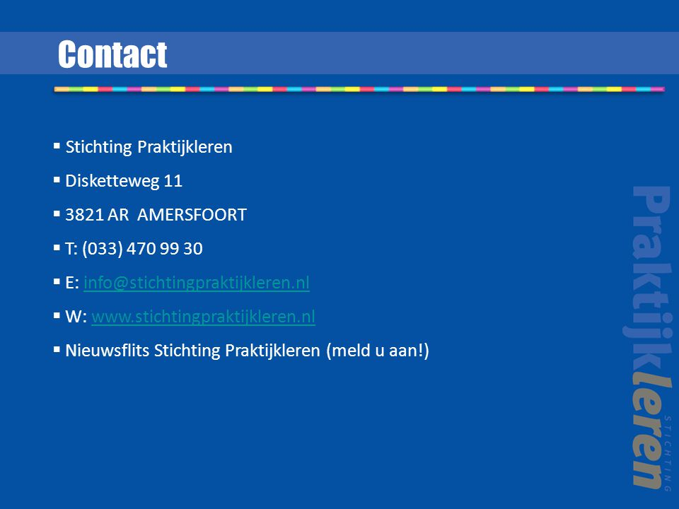 Contact  Stichting Praktijkleren  Disketteweg 11  3821 AR AMERSFOORT  T: (033) 470 99 30  E: info@stichtingpraktijkleren.nlinfo@stichtingpraktijkleren.nl  W: www.stichtingpraktijkleren.nlwww.stichtingpraktijkleren.nl  Nieuwsflits Stichting Praktijkleren (meld u aan!)