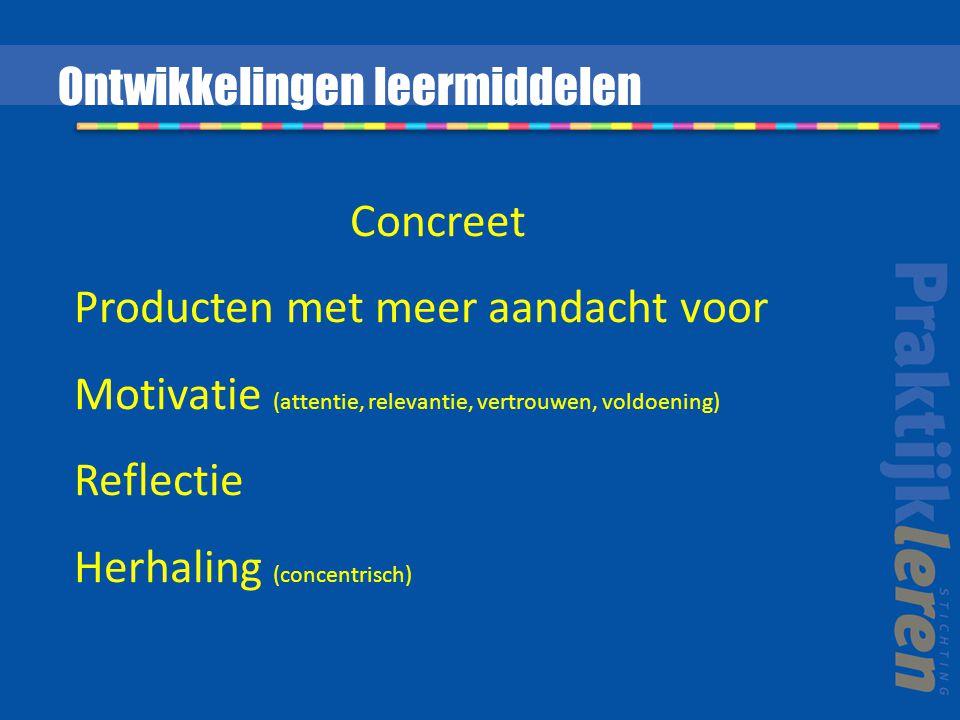 Concreet Producten met meer aandacht voor Motivatie (attentie, relevantie, vertrouwen, voldoening) Reflectie Herhaling (concentrisch) Ontwikkelingen leermiddelen