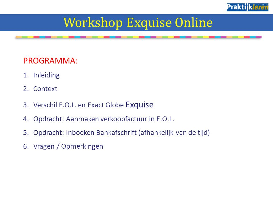 PROGRAMMA: 1.Inleiding 2.Context 3.Verschil E.O.L. en Exact Globe Exquise 4.Opdracht: Aanmaken verkoopfactuur in E.O.L. 5.Opdracht: Inboeken Bankafsch