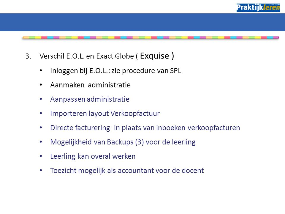 3.Verschil E.O.L. en Exact Globe ( Exquise ) Inloggen bij E.O.L.: zie procedure van SPL Aanmaken administratie Aanpassen administratie Importeren layo
