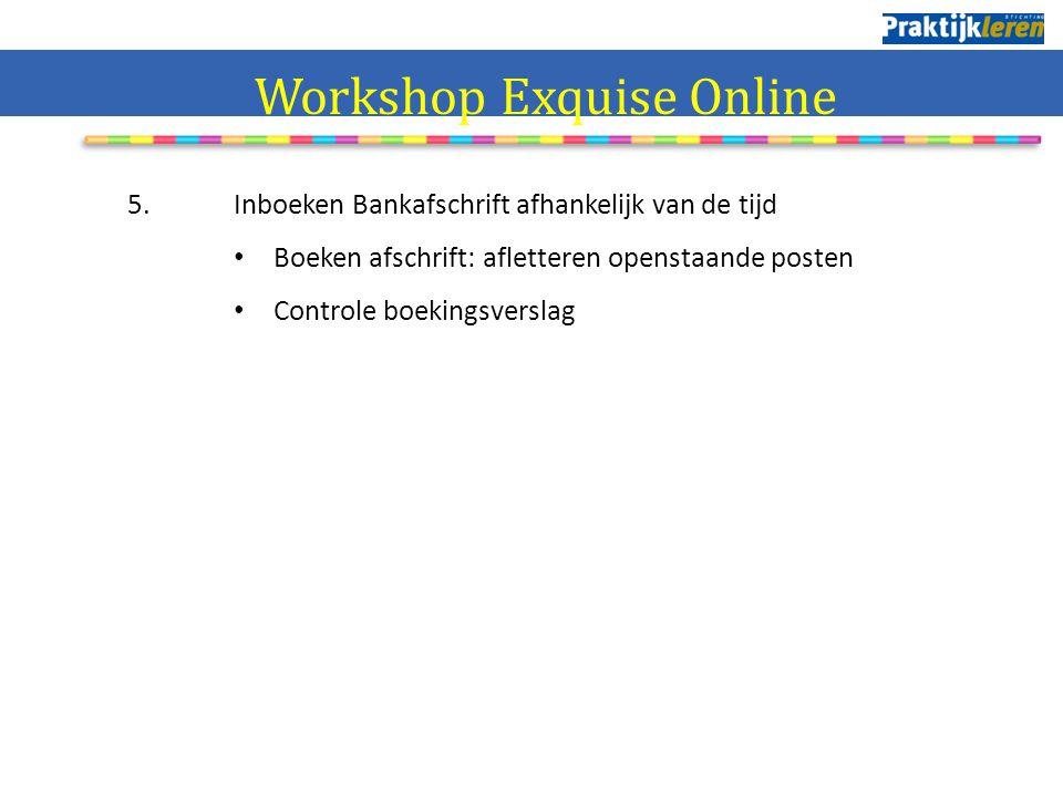5. Inboeken Bankafschrift afhankelijk van de tijd Boeken afschrift: afletteren openstaande posten Controle boekingsverslag Workshop Exquise Online