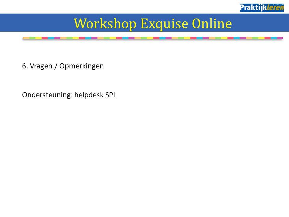 6. Vragen / Opmerkingen Ondersteuning: helpdesk SPL Workshop Exquise Online
