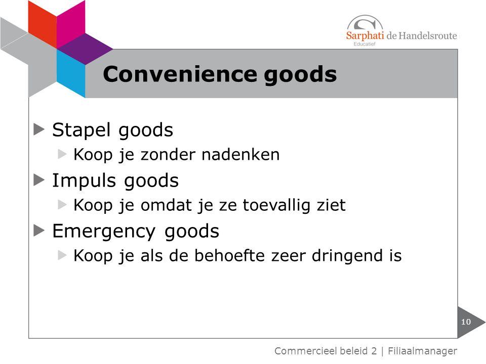 Stapel goods Koop je zonder nadenken Impuls goods Koop je omdat je ze toevallig ziet Emergency goods Koop je als de behoefte zeer dringend is 10 Commercieel beleid 2 | Filiaalmanager Convenience goods