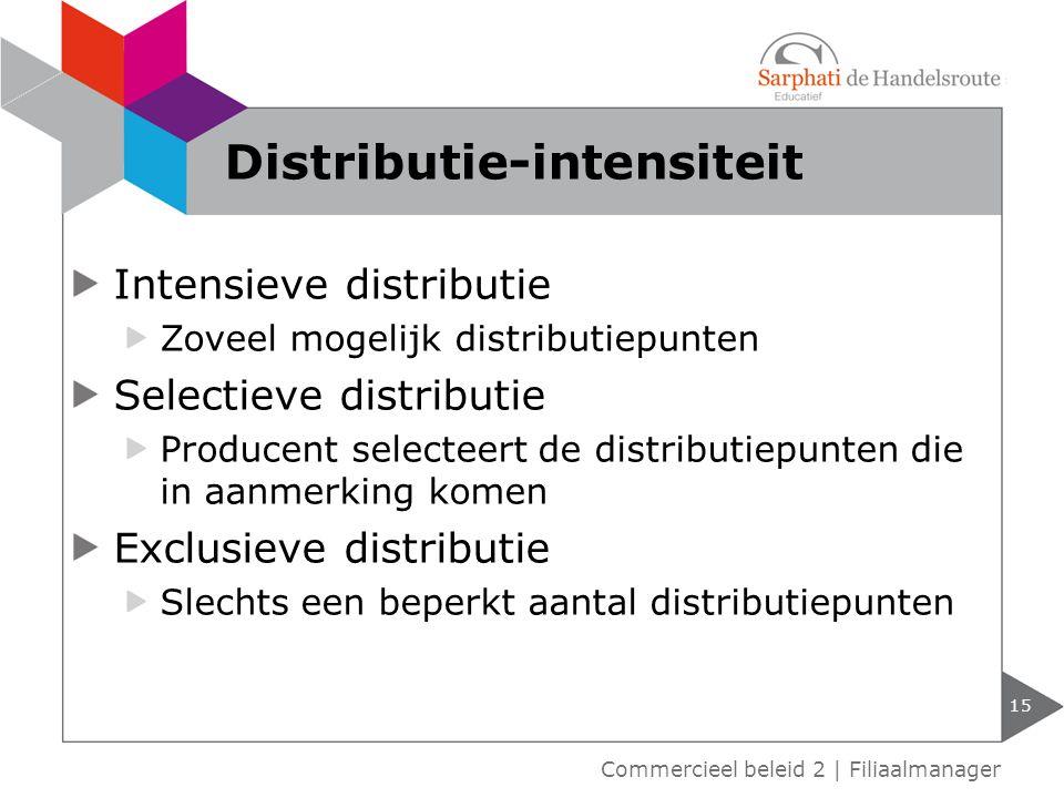 Intensieve distributie Zoveel mogelijk distributiepunten Selectieve distributie Producent selecteert de distributiepunten die in aanmerking komen Exclusieve distributie Slechts een beperkt aantal distributiepunten 15 Commercieel beleid 2 | Filiaalmanager Distributie-intensiteit