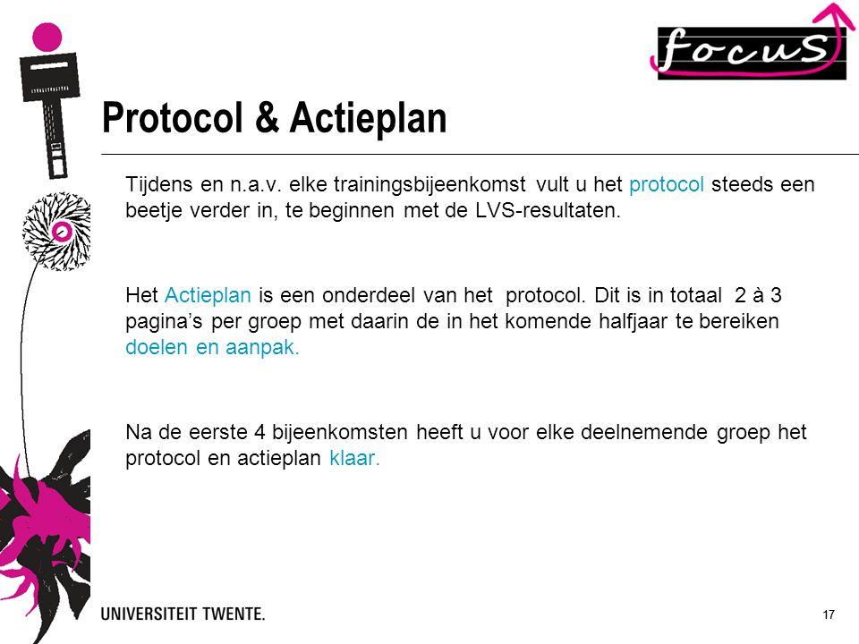 17 Protocol & Actieplan Tijdens en n.a.v. elke trainingsbijeenkomst vult u het protocol steeds een beetje verder in, te beginnen met de LVS-resultaten