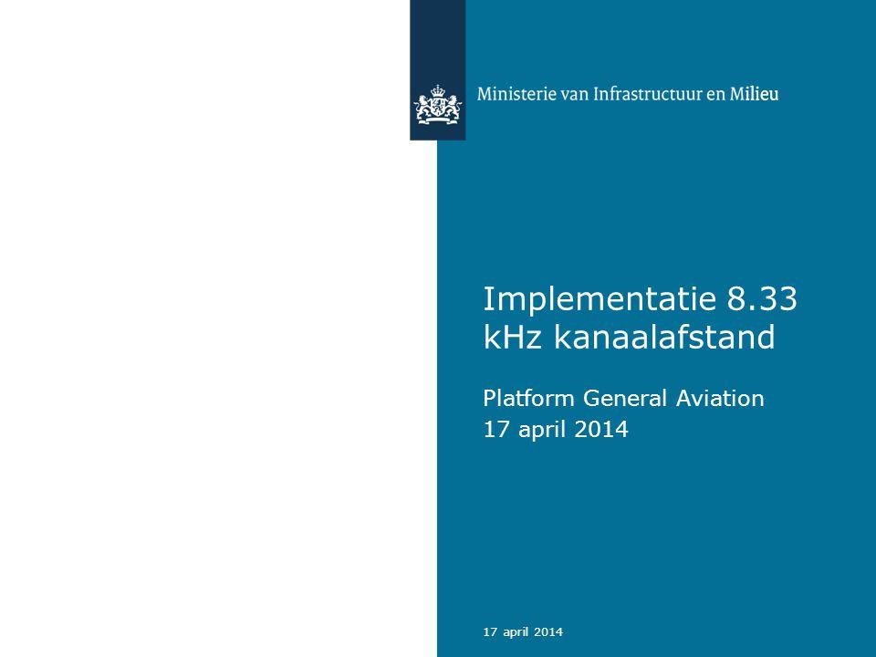 Agenda Doel 8.33 kHz kanaalafstand Verordeningen 8.33 kHz Uitgangspunten Nederland Fasering Nederland Aandachtspunten GA Planning vervolgproces Safety assessment 217 april 2014 Ministerie van Infrastructuur en Milieu