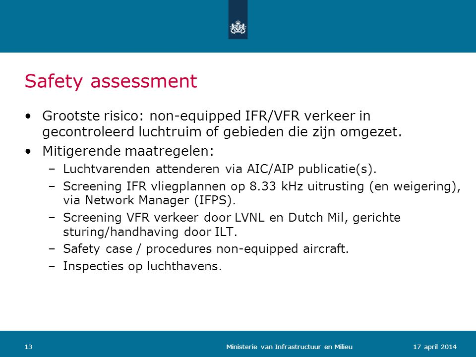 Safety assessment 1317 april 2014 Ministerie van Infrastructuur en Milieu Grootste risico: non-equipped IFR/VFR verkeer in gecontroleerd luchtruim of gebieden die zijn omgezet.