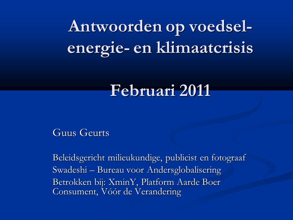 Antwoorden op voedsel- energie- en klimaatcrisis Februari 2011 Guus Geurts Beleidsgericht milieukundige, publicist en fotograaf Swadeshi – Bureau voor