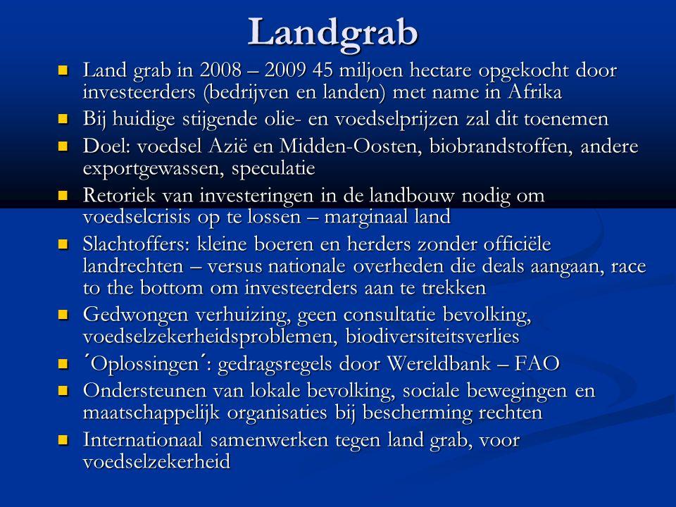 Landgrab Land grab in 2008 – 2009 45 miljoen hectare opgekocht door investeerders (bedrijven en landen) met name in Afrika Land grab in 2008 – 2009 45