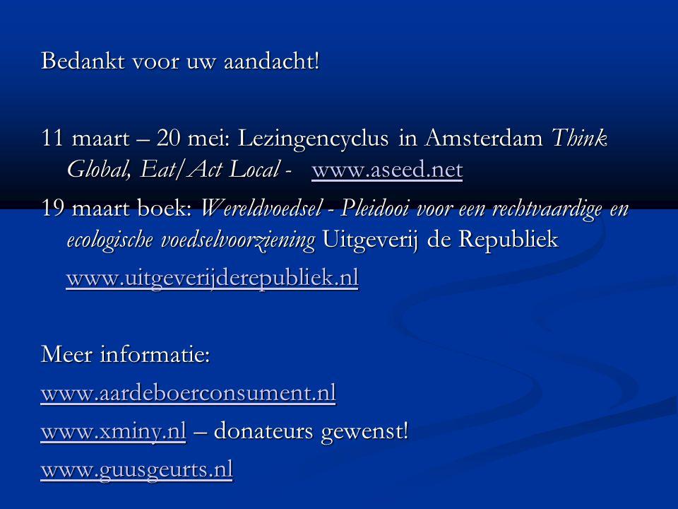 Bedankt voor uw aandacht! 11 maart – 20 mei: Lezingencyclus in Amsterdam Think Global, Eat/Act Local - www.aseed.net www.aseed.net 19 maart boek: Were