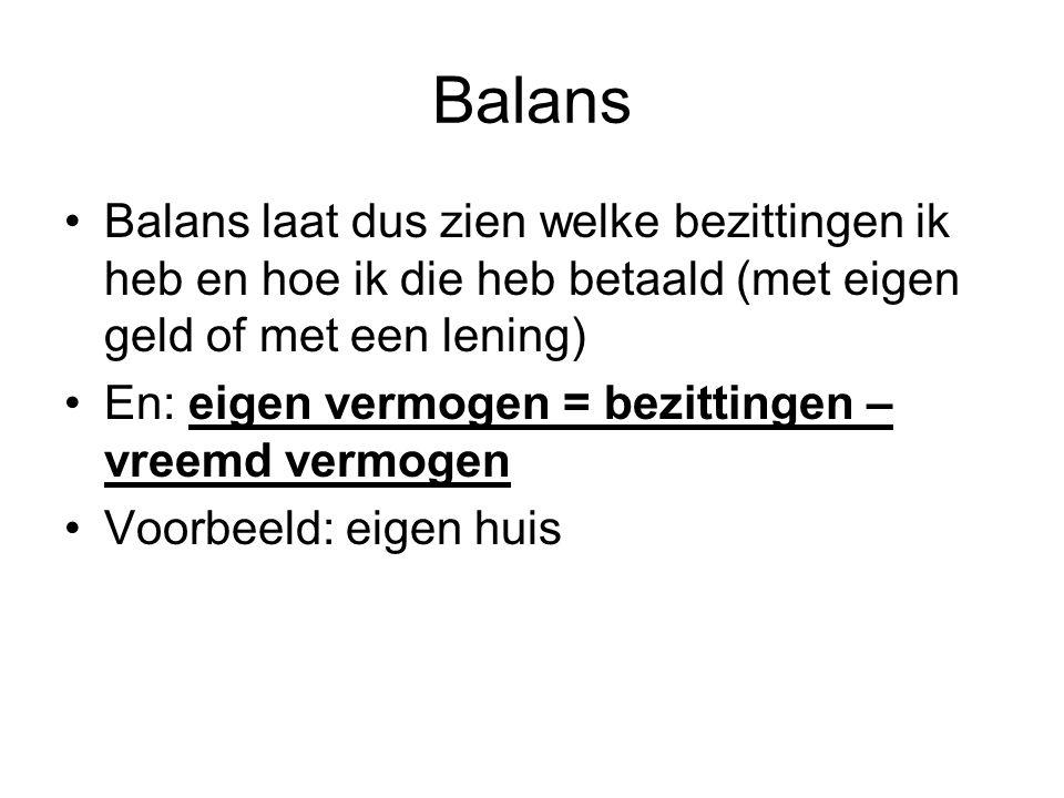 Balans Balans laat dus zien welke bezittingen ik heb en hoe ik die heb betaald (met eigen geld of met een lening) En: eigen vermogen = bezittingen – vreemd vermogen Voorbeeld: eigen huis