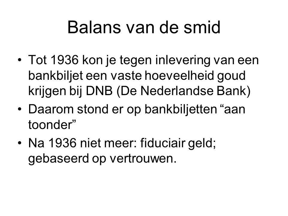 Balans van de smid Tot 1936 kon je tegen inlevering van een bankbiljet een vaste hoeveelheid goud krijgen bij DNB (De Nederlandse Bank) Daarom stond er op bankbiljetten aan toonder Na 1936 niet meer: fiduciair geld; gebaseerd op vertrouwen.