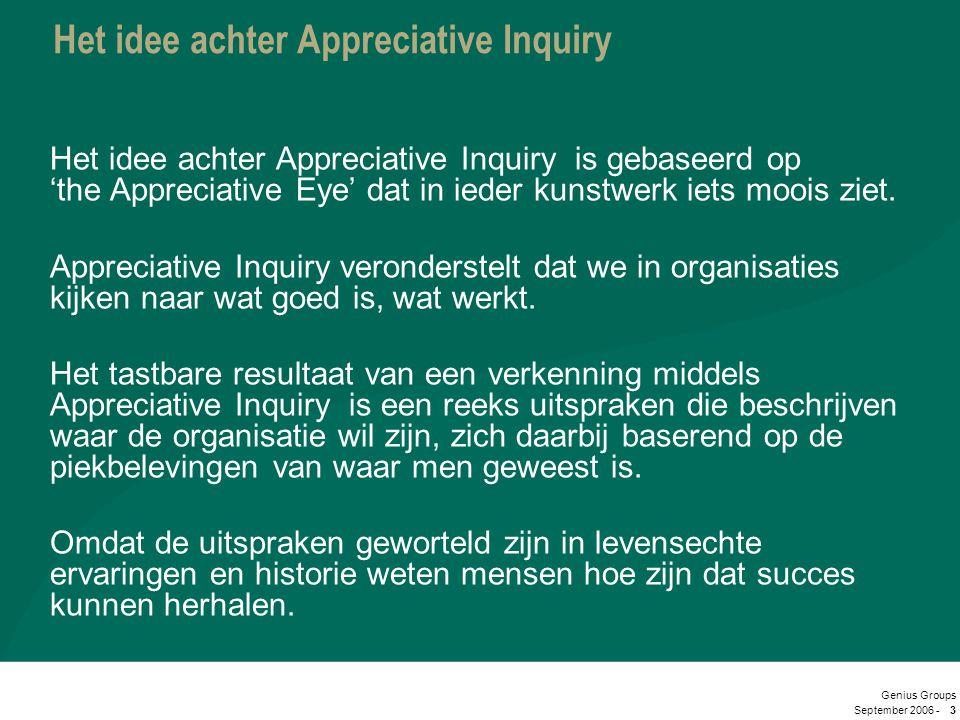 September 2006 - Genius Groups 3 Het idee achter Appreciative Inquiry Het idee achter Appreciative Inquiry is gebaseerd op 'the Appreciative Eye' dat