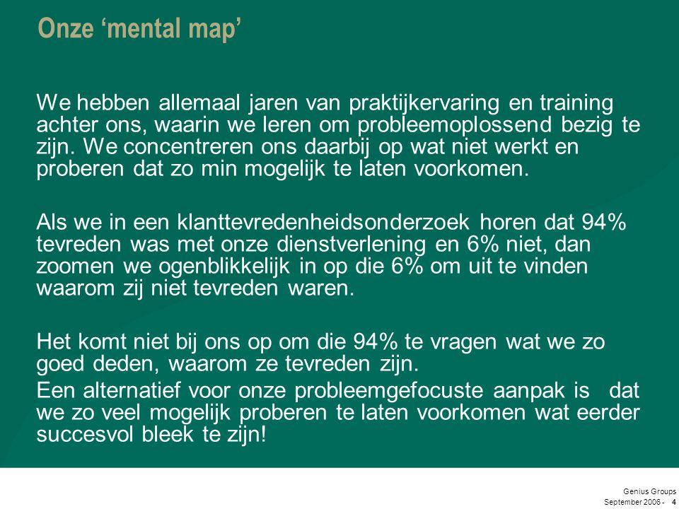 September 2006 - Genius Groups 4 Onze 'mental map' We hebben allemaal jaren van praktijkervaring en training achter ons, waarin we leren om probleemop