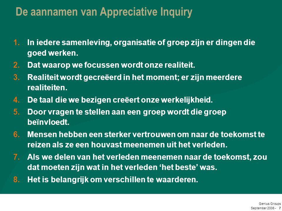 September 2006 - Genius Groups 7 De aannamen van Appreciative Inquiry 1.In iedere samenleving, organisatie of groep zijn er dingen die goed werken. 2.