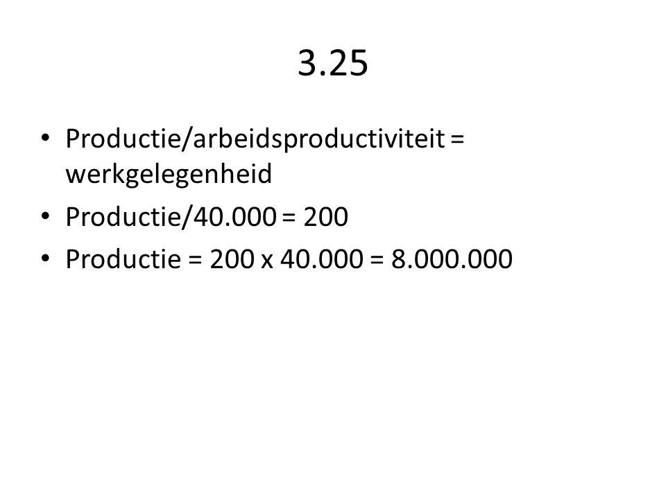 3.25 Productie/arbeidsproductiviteit = werkgelegenheid Productie/40.000 = 200 Productie = 200 x 40.000 = 8.000.000