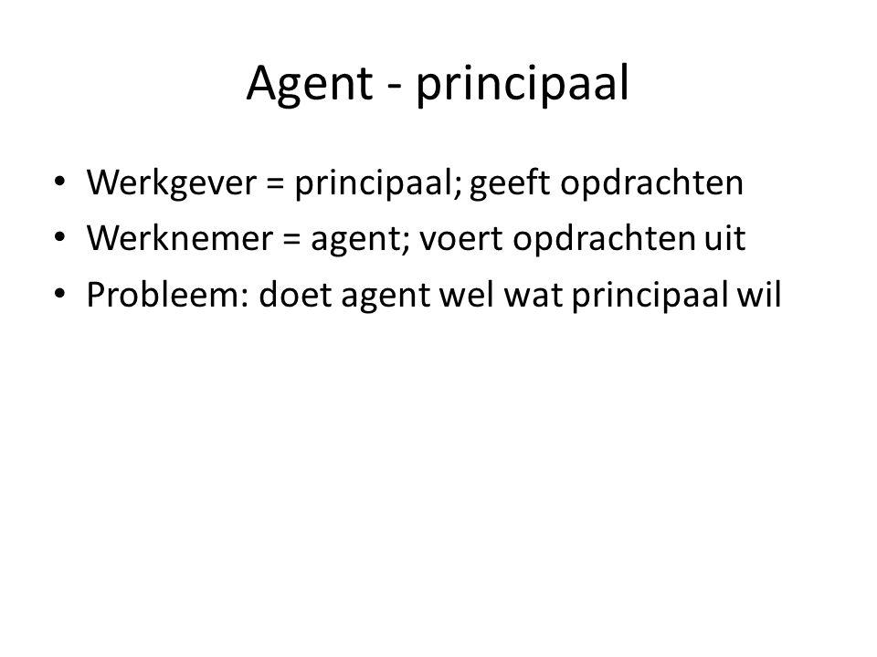 Agent - principaal Werkgever = principaal; geeft opdrachten Werknemer = agent; voert opdrachten uit Probleem: doet agent wel wat principaal wil