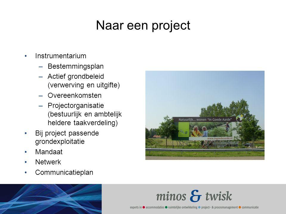 Naar een project Instrumentarium –Bestemmingsplan –Actief grondbeleid (verwerving en uitgifte) –Overeenkomsten –Projectorganisatie (bestuurlijk en amb