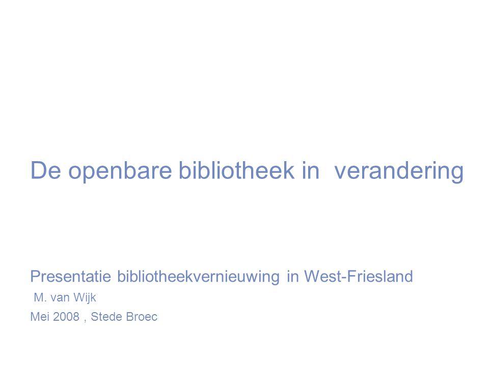 De openbare bibliotheek in verandering Presentatie bibliotheekvernieuwing in West-Friesland M.