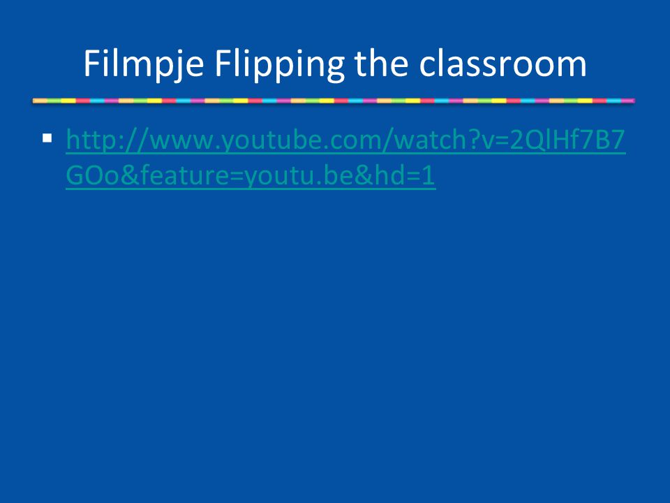 Filmpje Flipping the classroom  http://www.youtube.com/watch?v=2QlHf7B7 GOo&feature=youtu.be&hd=1 http://www.youtube.com/watch?v=2QlHf7B7 GOo&feature=youtu.be&hd=1