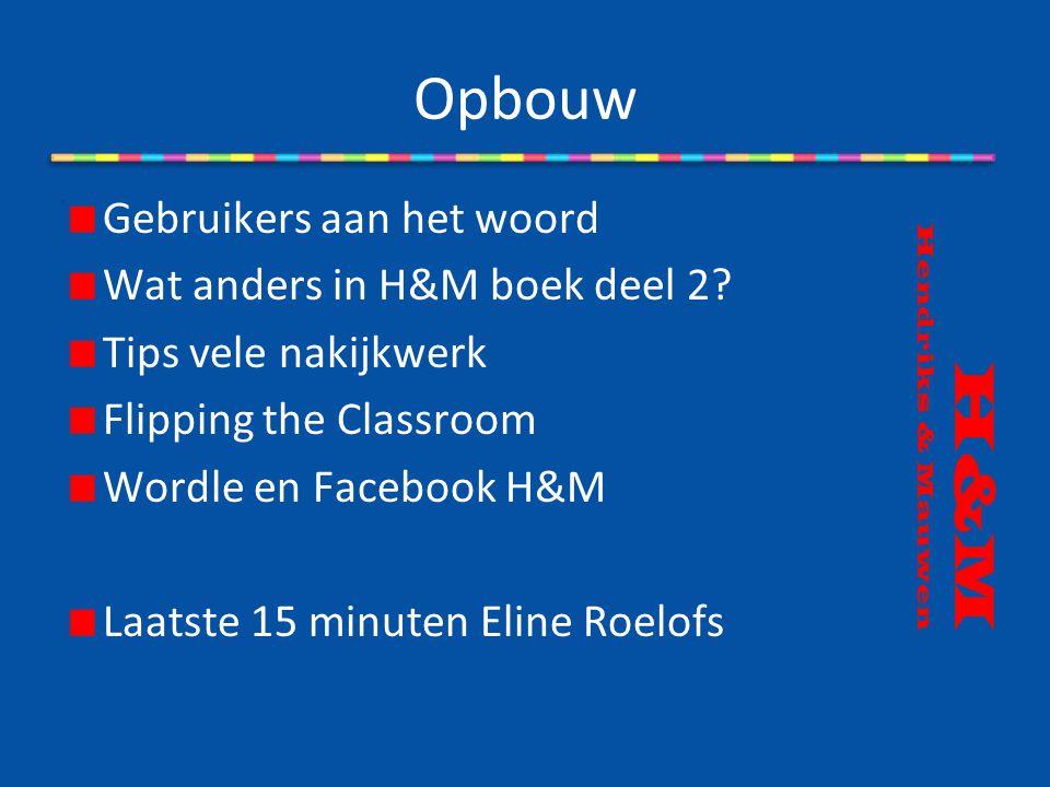 Opbouw H&M Hendriks & Mauwen Gebruikers aan het woord Wat anders in H&M boek deel 2? Tips vele nakijkwerk Flipping the Classroom Wordle en Facebook H&