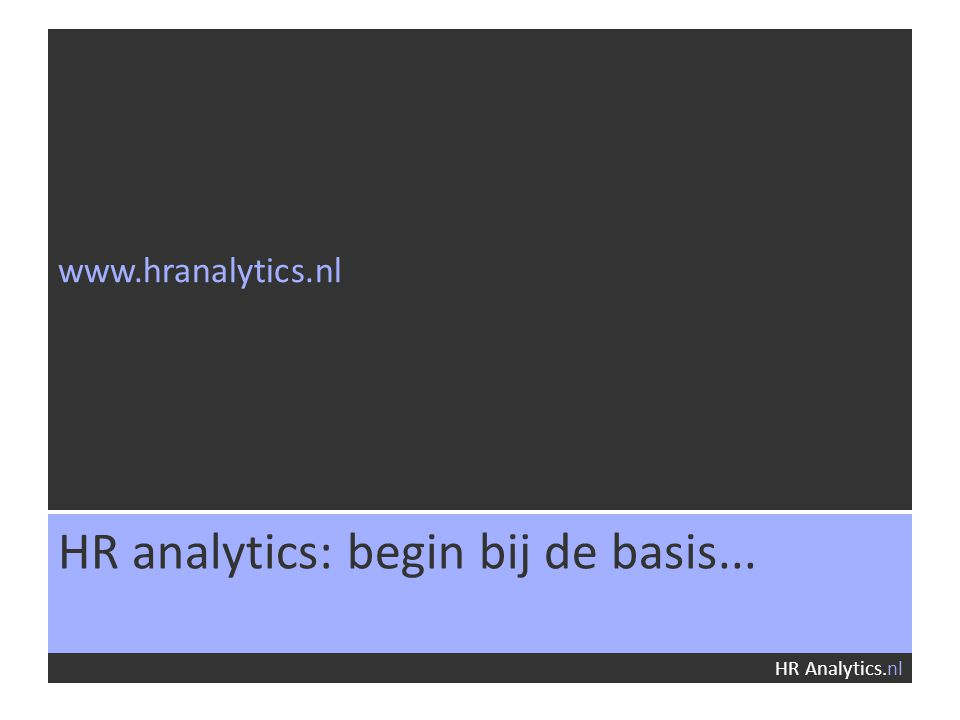 www.hranalytics.nl HR Analytics.nl HR analytics: begin bij de basis...