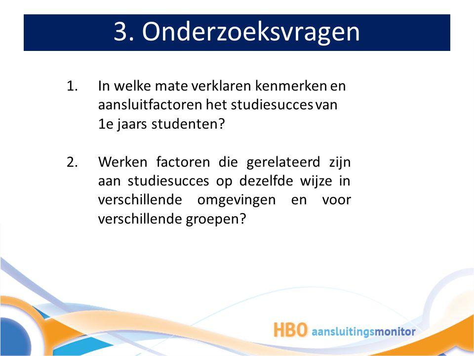 3. Onderzoeksvragen 1.In welke mate verklaren kenmerken en aansluitfactoren het studiesucces van 1e jaars studenten? 2.Werken factoren die gerelateerd