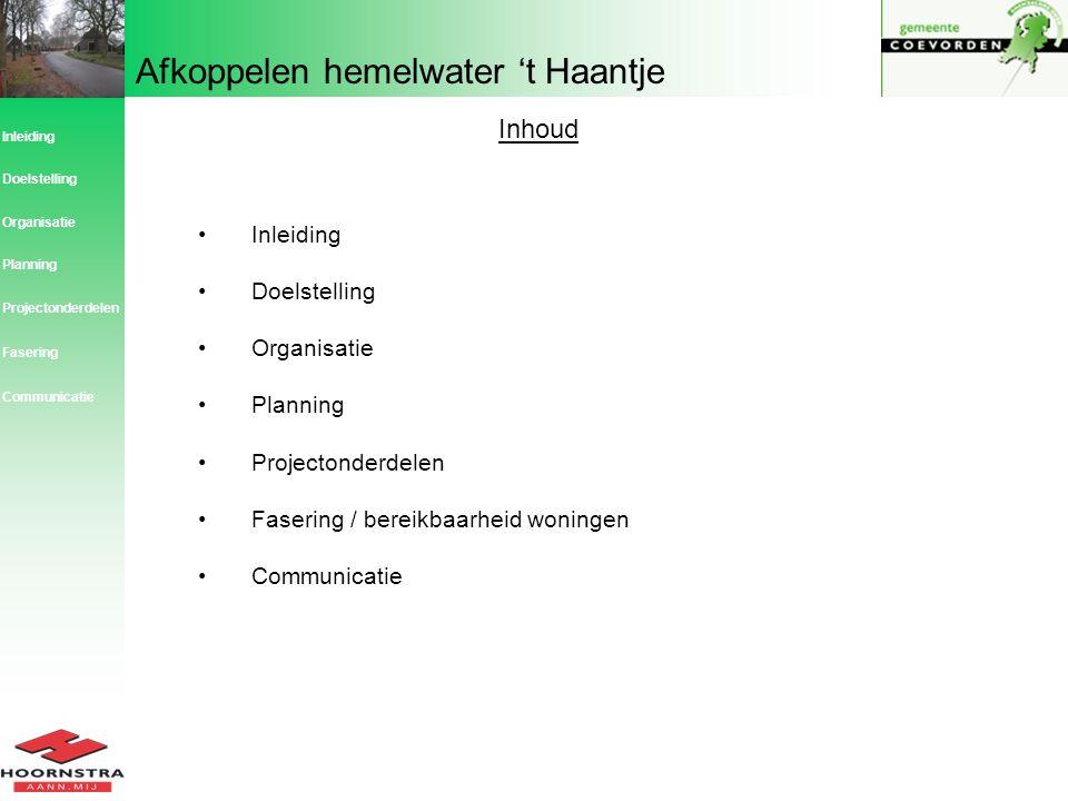 Afkoppelen hemelwater 't Haantje Inhoud Inleiding Doelstelling Organisatie Planning Projectonderdelen Fasering / bereikbaarheid woningen Communicatie