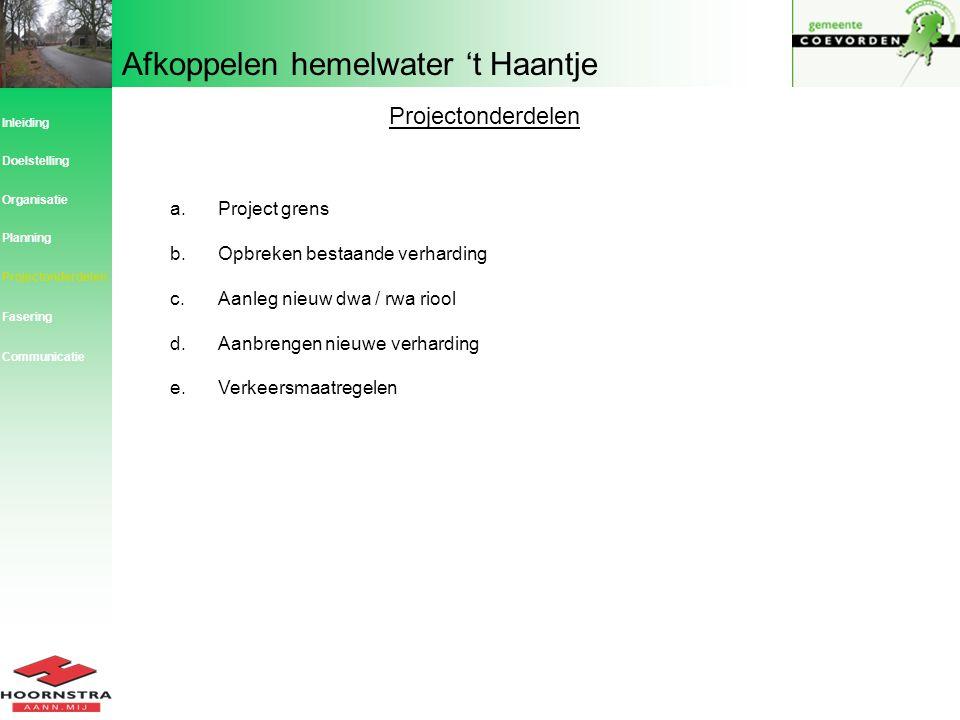 Afkoppelen hemelwater 't Haantje Projectonderdelen a.Project grens b.Opbreken bestaande verharding c.Aanleg nieuw dwa / rwa riool d.Aanbrengen nieuwe
