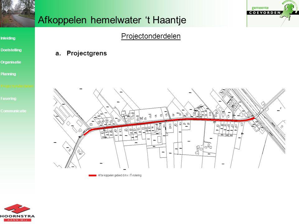 Afkoppelen hemelwater 't Haantje Projectonderdelen a.Projectgrens Inleiding Planning Organisatie Doelstelling Projectonderdelen Fasering Communicatie