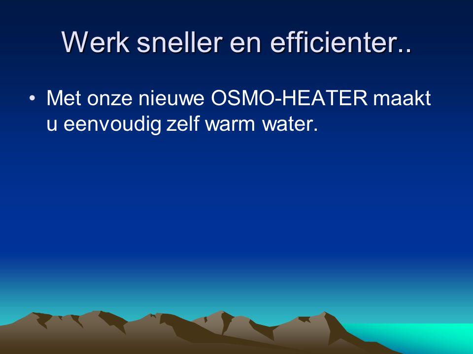 Werk sneller en efficienter.. Met onze nieuwe OSMO-HEATER maakt u eenvoudig zelf warm water.