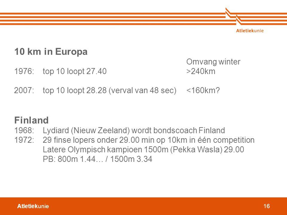 Atletiekunie16 10 km in Europa Omvang winter 1976: top 10 loopt 27.40 >240km 2007:top 10 loopt 28.28 (verval van 48 sec)<160km? Finland 1968:Lydiard (