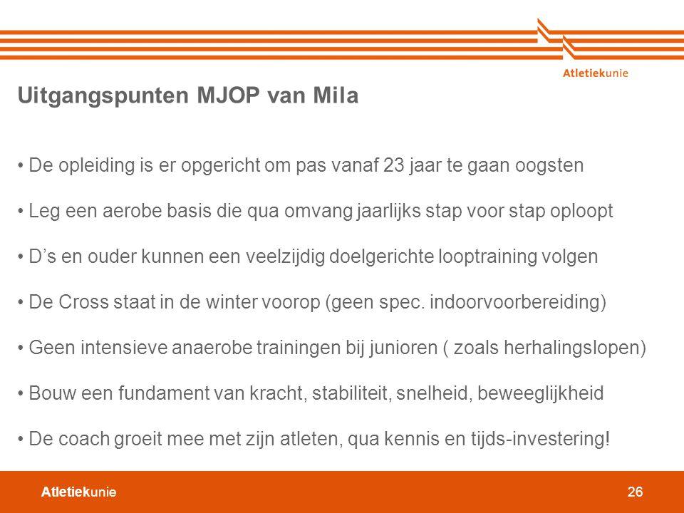 Atletiekunie26 Uitgangspunten MJOP van Mila De opleiding is er opgericht om pas vanaf 23 jaar te gaan oogsten Leg een aerobe basis die qua omvang jaar