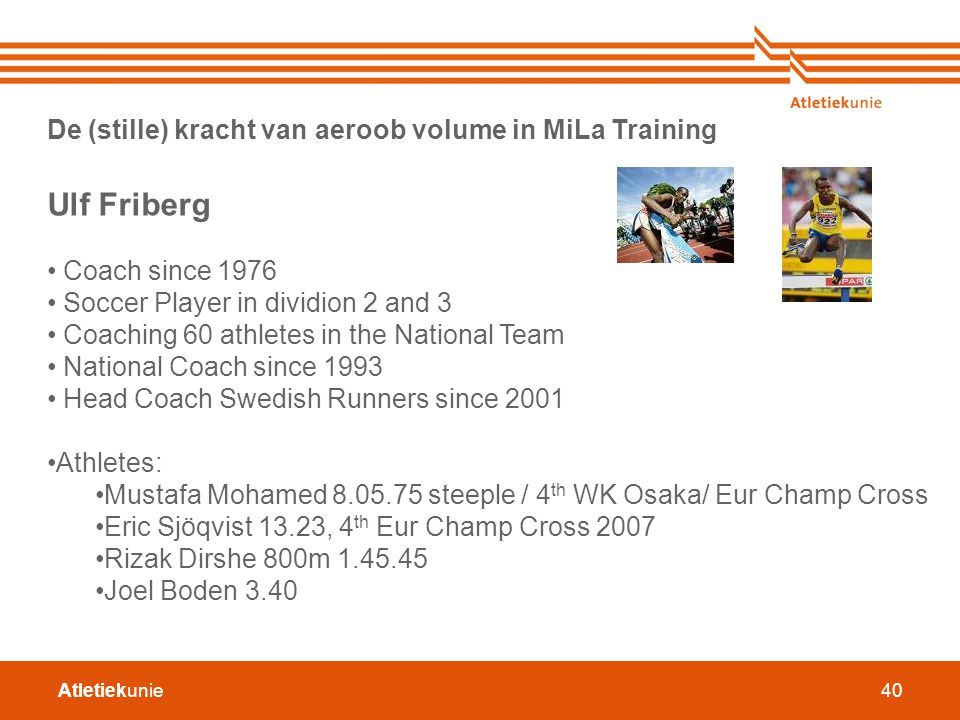 Atletiekunie40 De (stille) kracht van aeroob volume in MiLa Training Ulf Friberg Coach since 1976 Soccer Player in dividion 2 and 3 Coaching 60 athlet