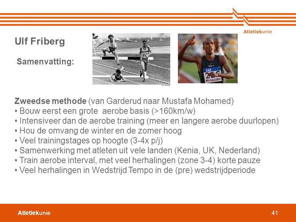 Atletiekunie41 Ulf Friberg Samenvatting: Zweedse methode (van Garderud naar Mustafa Mohamed) Bouw eerst een grote aerobe basis (>160km/w) Intensiveer