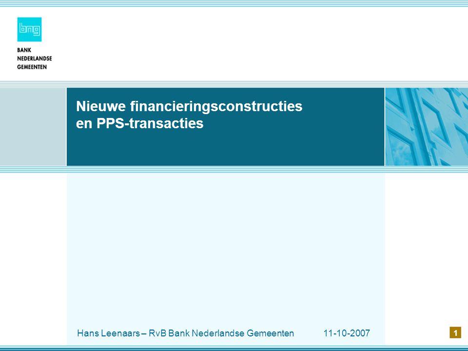 11-10-2007 1 Nieuwe financieringsconstructies en PPS-transacties Hans Leenaars – RvB Bank Nederlandse Gemeenten