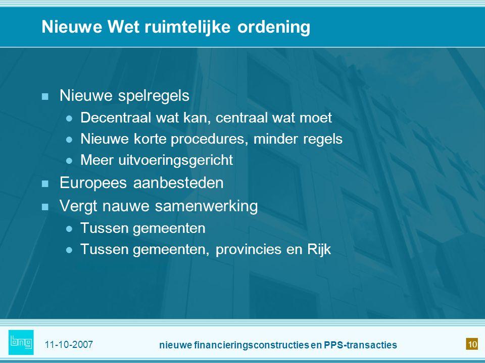 11-10-2007 nieuwe financieringsconstructies en PPS-transacties 10 Nieuwe Wet ruimtelijke ordening Nieuwe spelregels Decentraal wat kan, centraal wat m