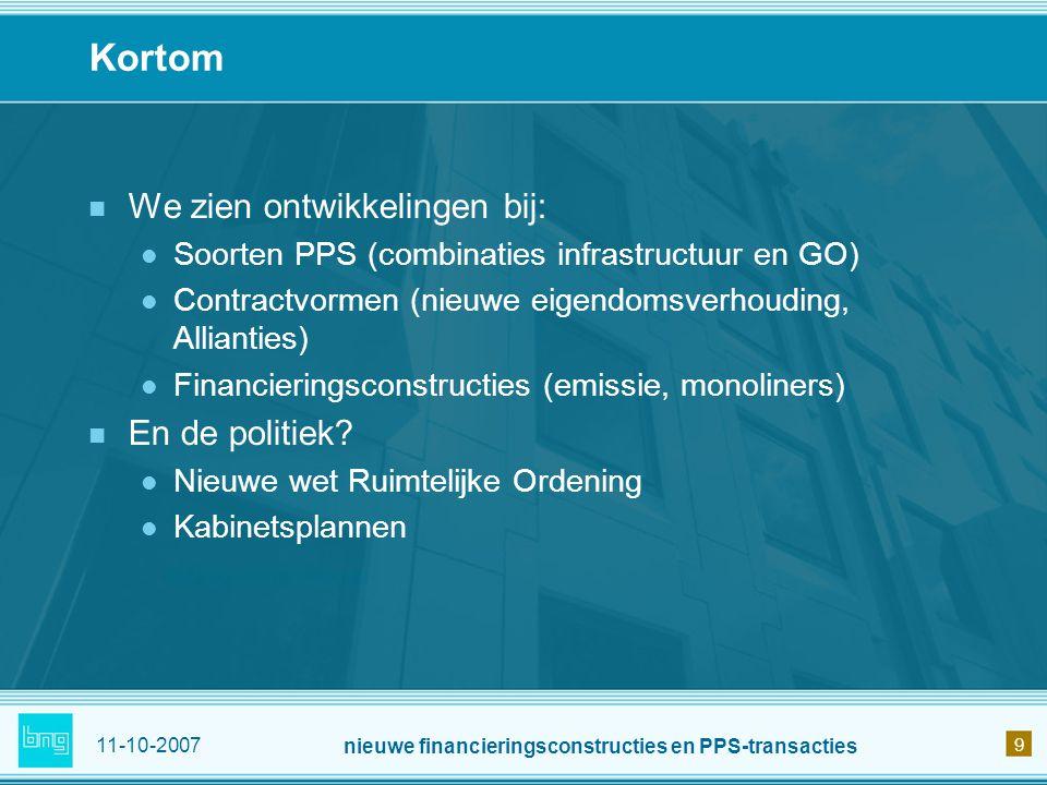 11-10-2007 nieuwe financieringsconstructies en PPS-transacties 9 Kortom We zien ontwikkelingen bij: Soorten PPS (combinaties infrastructuur en GO) Con