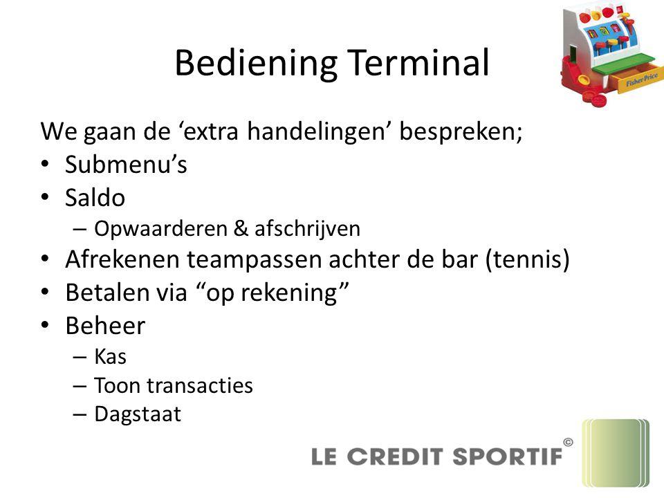 Bediening Terminal We gaan de 'extra handelingen' bespreken; Submenu's Saldo – Opwaarderen & afschrijven Afrekenen teampassen achter de bar (tennis) B